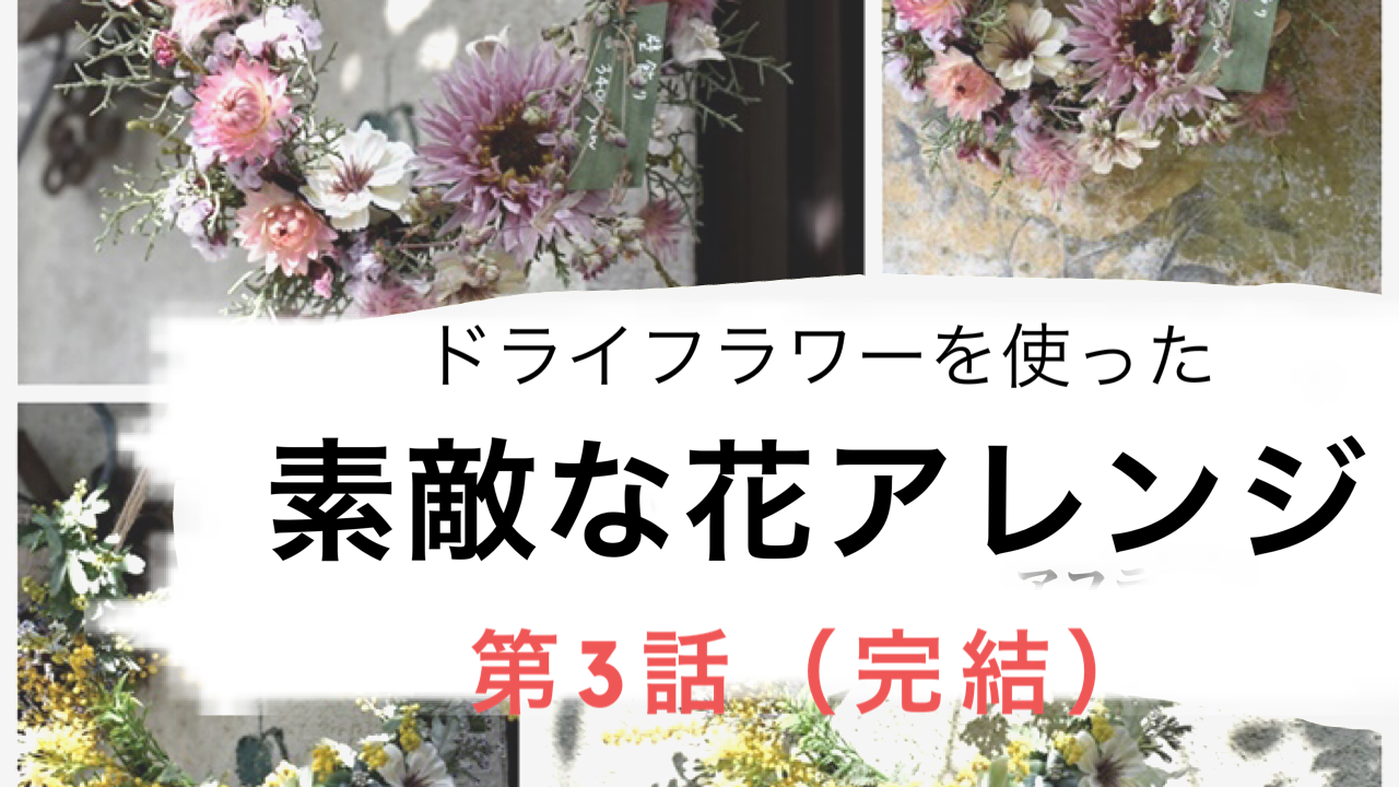【動画】『ドライフラワー』を使った素敵な花アレンジ【第3話/完結】